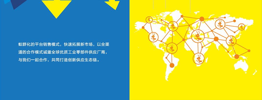 蚁群化的平台销售模式,快速拓展新市场,以全渠道的合作模式诚邀全球优质工业零部件供应厂商,与我们一起合作,共同打造创新供应生态链。